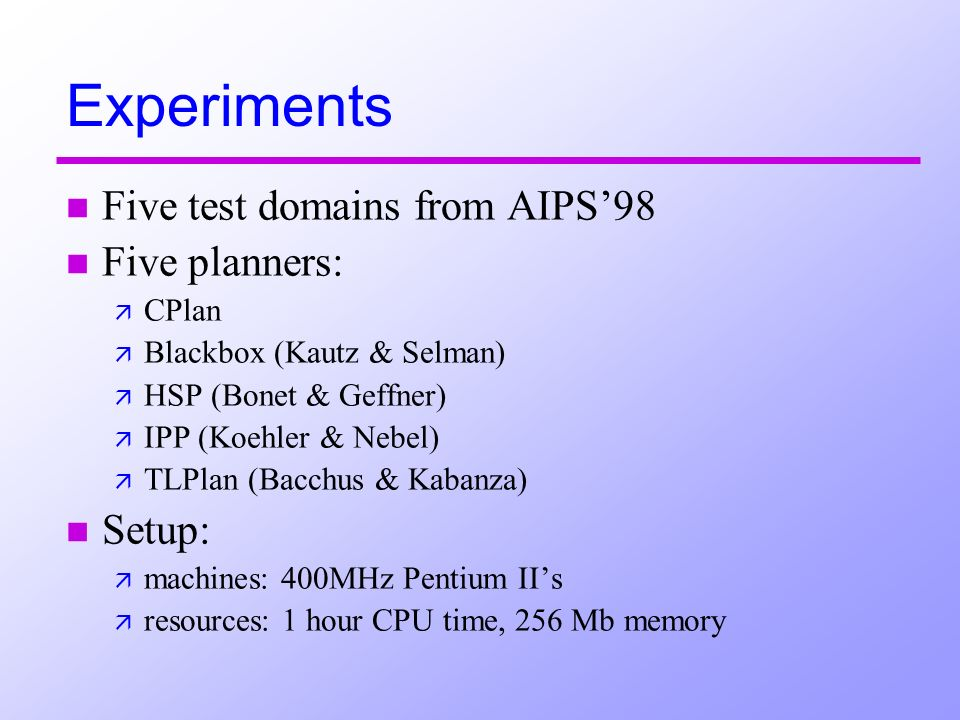 Experiments n Five test domains from AIPS98 n Five planners: ä CPlan ä Blackbox (Kautz & Selman) ä HSP (Bonet & Geffner) ä IPP (Koehler & Nebel) ä TLPlan (Bacchus & Kabanza) n Setup: ä machines: 400MHz Pentium IIs ä resources: 1 hour CPU time, 256 Mb memory