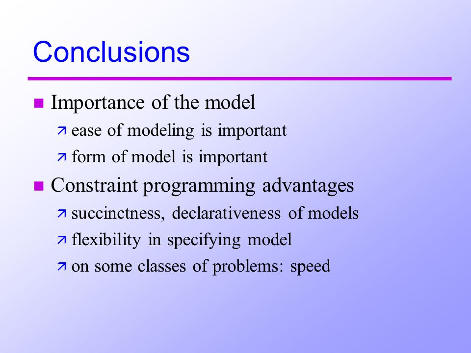 Conclusions n Importance of the model ä ease of modeling is important ä form of model is important n Constraint programming advantages ä succinctness, declarativeness of models ä flexibility in specifying model ä on some classes of problems: speed