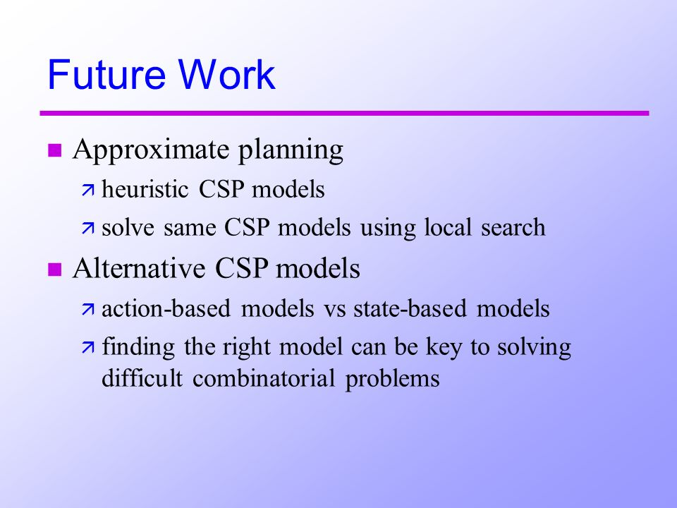 Future Work n Approximate planning ä heuristic CSP models ä solve same CSP models using local search n Alternative CSP models ä action-based models vs