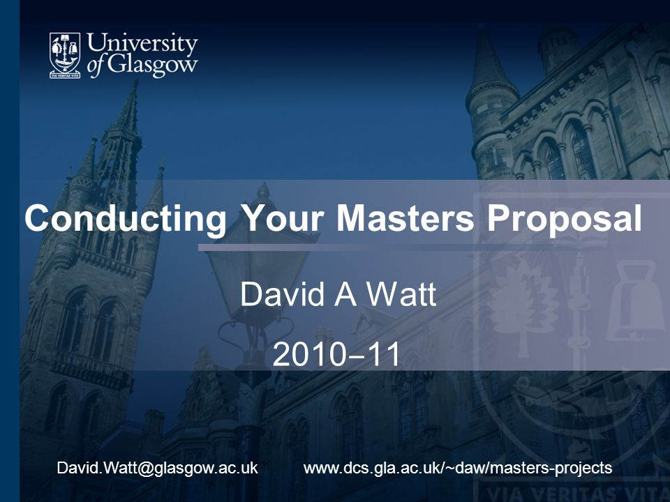 Conducting Your Masters Proposal David A Watt 2010 11 www.dcs.gla.ac.uk/~daw/masters-projectsDavid.Watt@glasgow.ac.uk