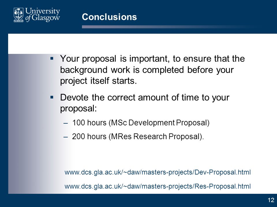 12 Conclusions Your proposal is important, to ensure that the background work is completed before your project itself starts.