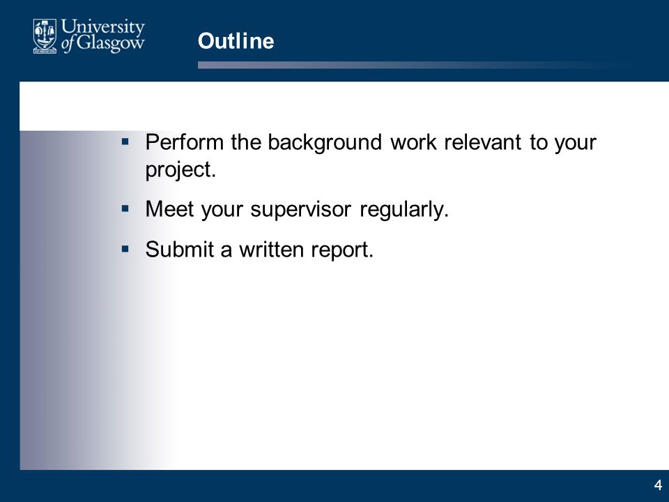 4 Outline Perform the background work relevant to your project. Meet your supervisor regularly. Submit a written report.