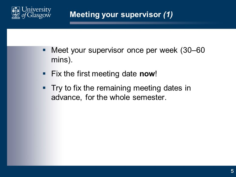 5 Meeting your supervisor (1) Meet your supervisor once per week (30–60 mins).