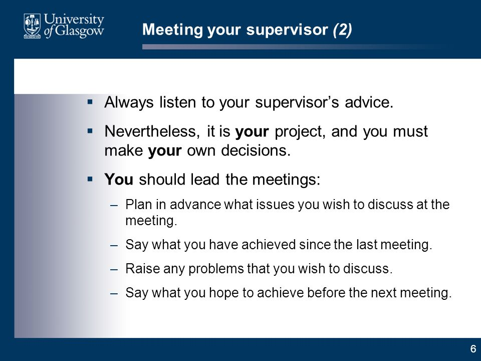 6 Meeting your supervisor (2) Always listen to your supervisors advice. Nevertheless, it is your project, and you must make your own decisions. You sh