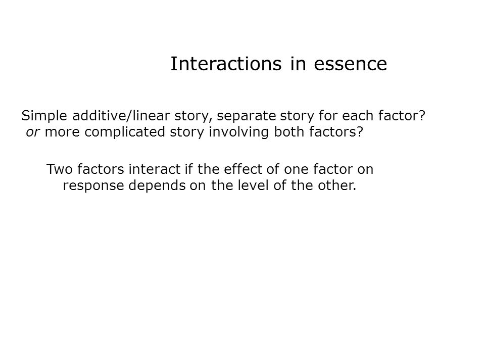 Interactions in essence Simple additive/linear story, separate story for each factor.