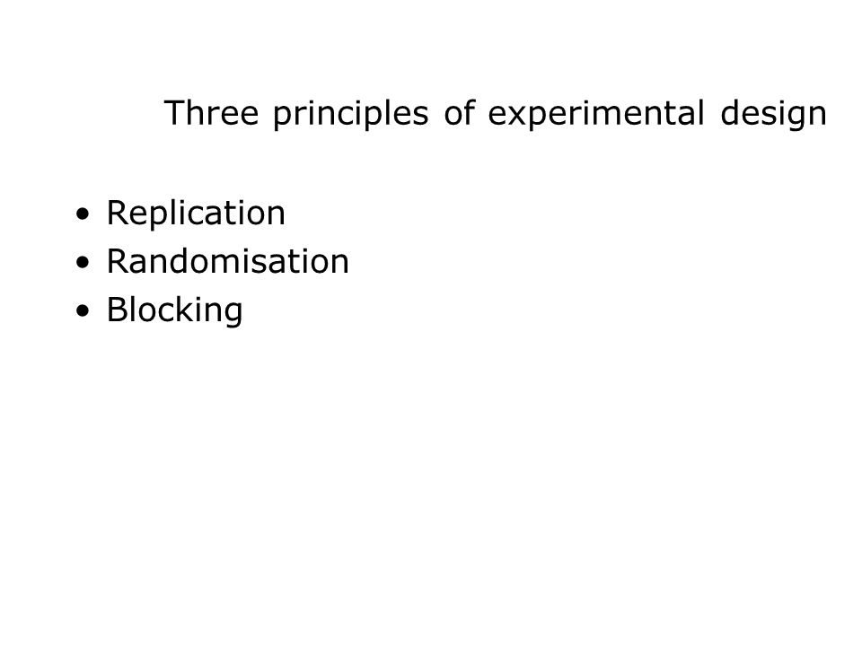 Three principles of experimental design Replication Randomisation Blocking