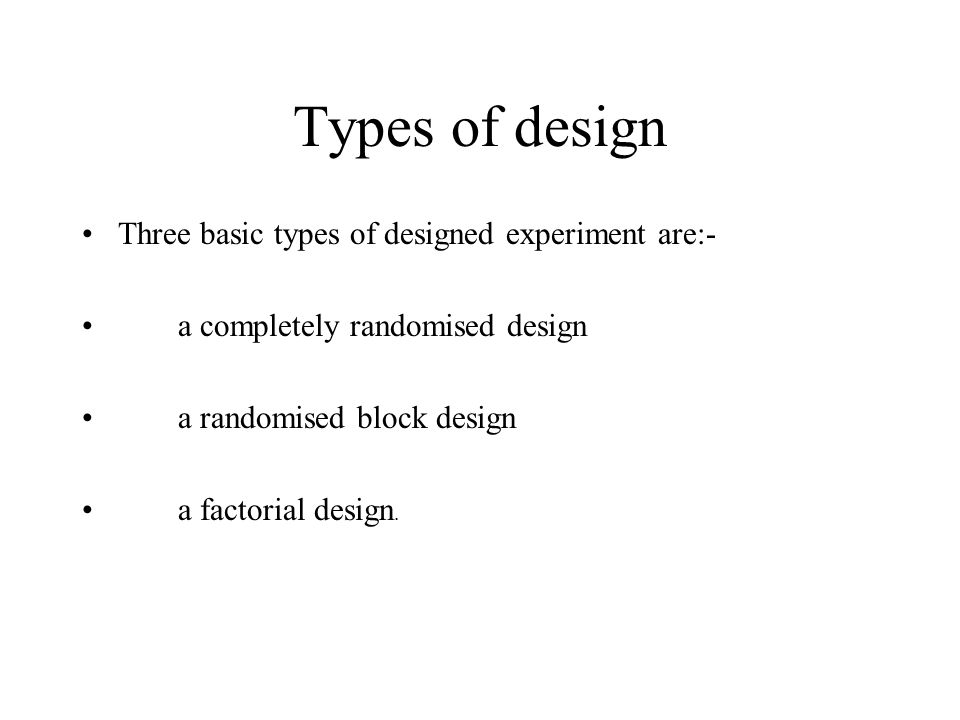 Types of design Three basic types of designed experiment are:- a completely randomised design a randomised block design a factorial design.