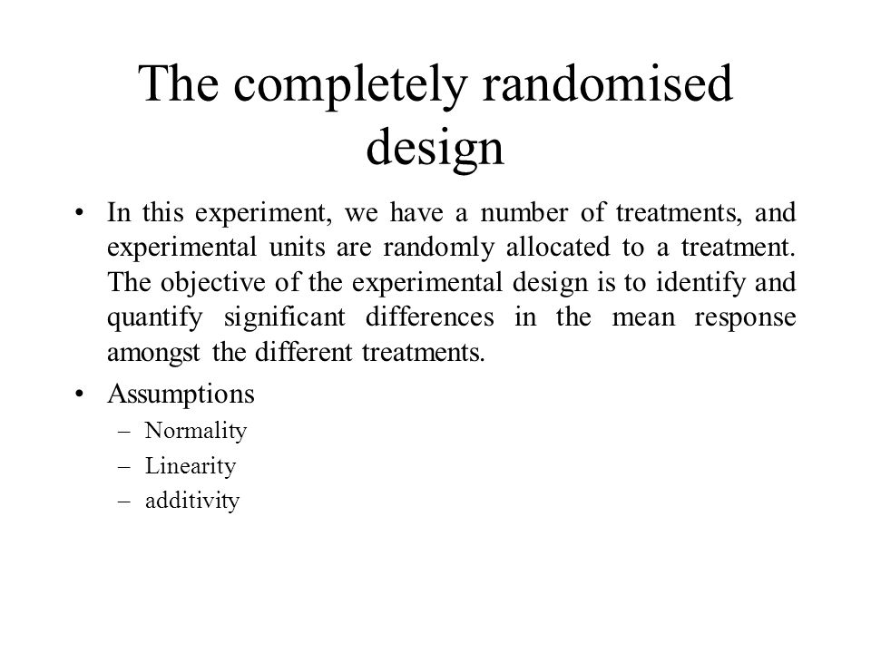 The completely randomised design In this experiment, we have a number of treatments, and experimental units are randomly allocated to a treatment.