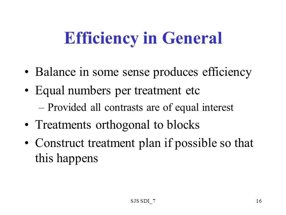 SJS SDI_716 Efficiency in General Balance in some sense produces efficiency Equal numbers per treatment etc –Provided all contrasts are of equal inter