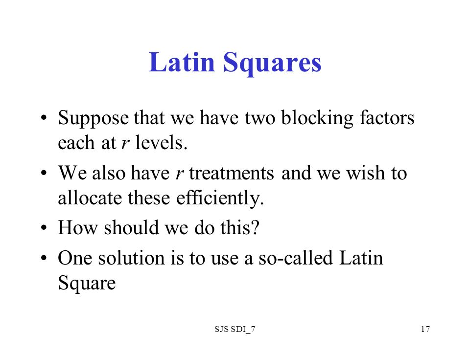 SJS SDI_717 Latin Squares Suppose that we have two blocking factors each at r levels.