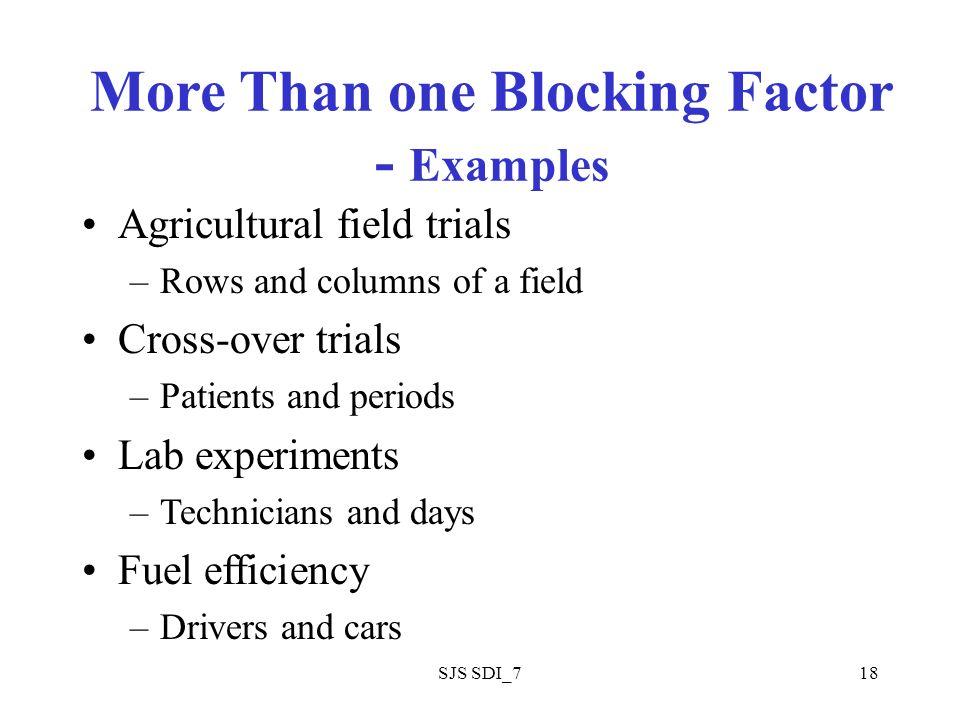 SJS SDI_718 More Than one Blocking Factor - Examples Agricultural field trials –Rows and columns of a field Cross-over trials –Patients and periods Lab experiments –Technicians and days Fuel efficiency –Drivers and cars