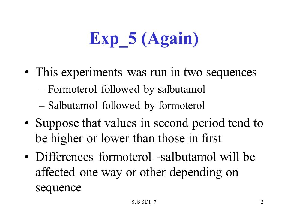 SJS SDI_72 Exp_5 (Again) This experiments was run in two sequences –Formoterol followed by salbutamol –Salbutamol followed by formoterol Suppose that values in second period tend to be higher or lower than those in first Differences formoterol -salbutamol will be affected one way or other depending on sequence
