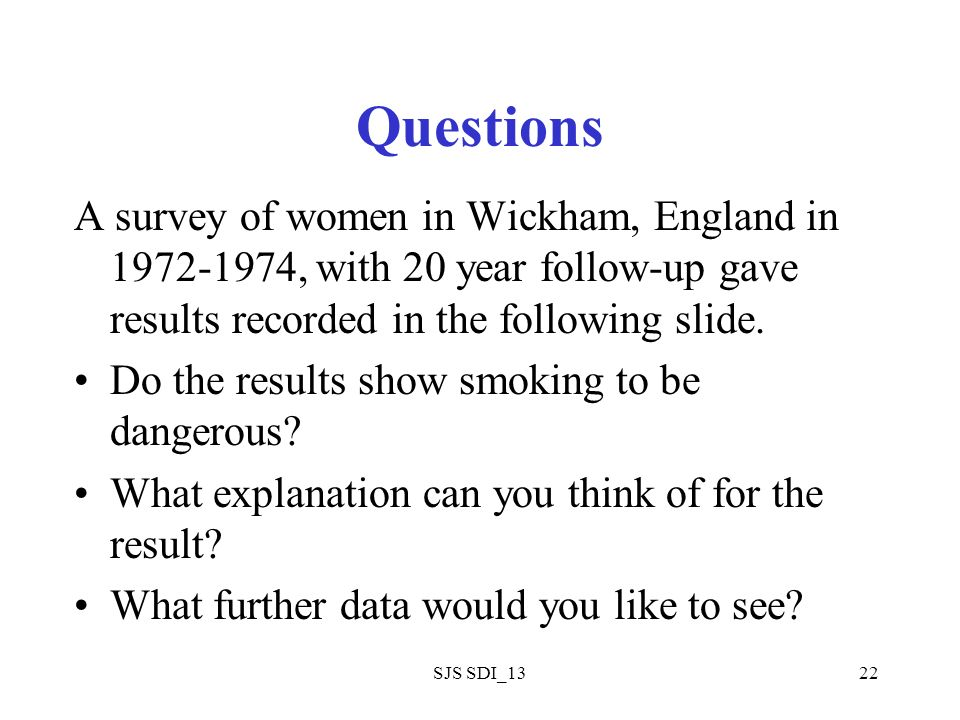 SJS SDI_1322 Questions A survey of women in Wickham, England in 1972-1974, with 20 year follow-up gave results recorded in the following slide.