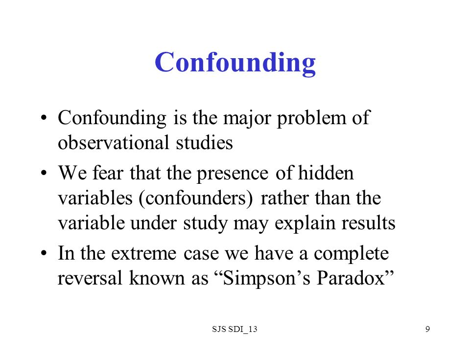 SJS SDI_139 Confounding Confounding is the major problem of observational studies We fear that the presence of hidden variables (confounders) rather than the variable under study may explain results In the extreme case we have a complete reversal known as Simpsons Paradox