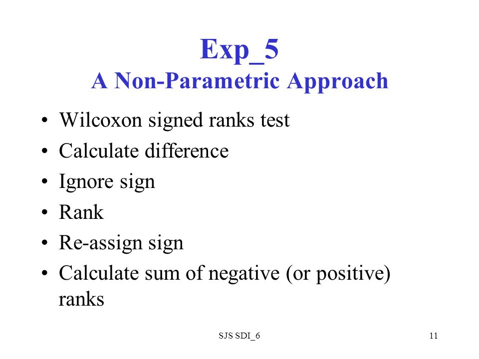 SJS SDI_611 Exp_5 A Non-Parametric Approach Wilcoxon signed ranks test Calculate difference Ignore sign Rank Re-assign sign Calculate sum of negative (or positive) ranks