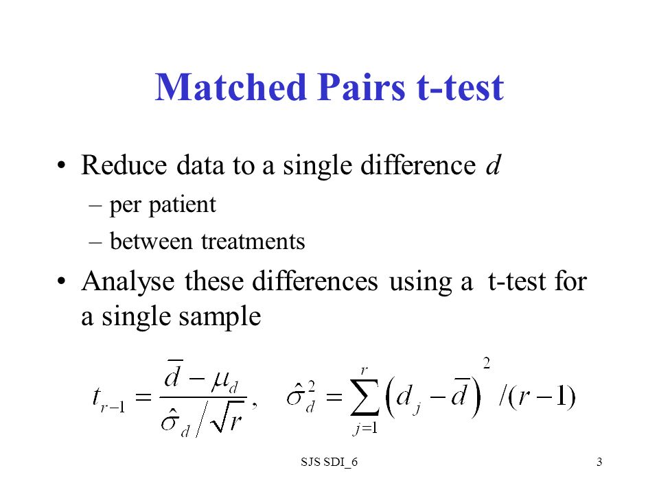 SJS SDI_63 Matched Pairs t-test Reduce data to a single difference d –per patient –between treatments Analyse these differences using a t-test for a single sample