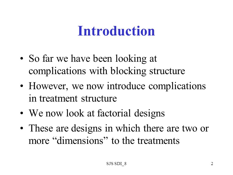 SJS SDI_82 Introduction So far we have been looking at complications with blocking structure However, we now introduce complications in treatment structure We now look at factorial designs These are designs in which there are two or more dimensions to the treatments