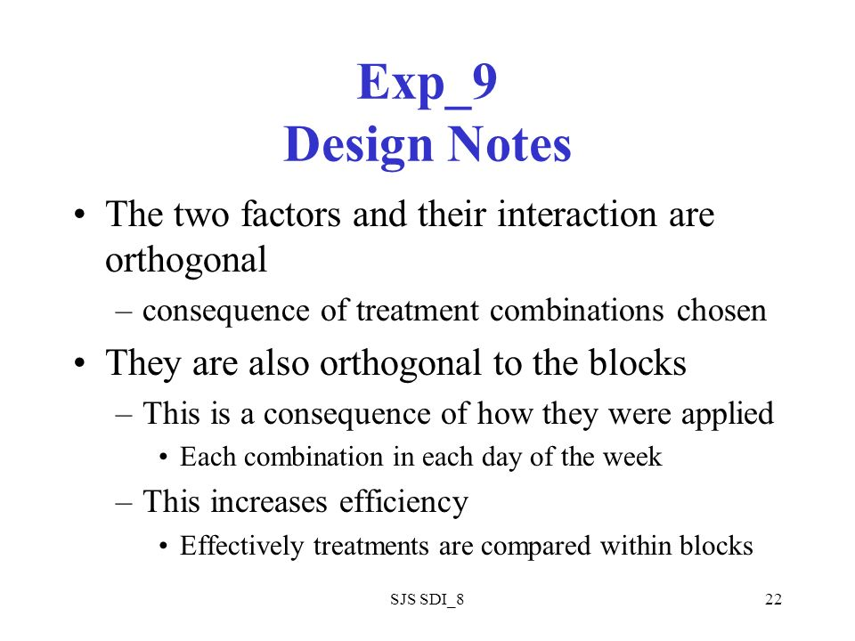 SJS SDI_822 Exp_9 Design Notes The two factors and their interaction are orthogonal –consequence of treatment combinations chosen They are also orthogonal to the blocks –This is a consequence of how they were applied Each combination in each day of the week –This increases efficiency Effectively treatments are compared within blocks