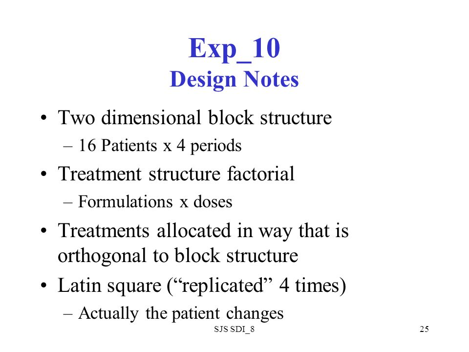 SJS SDI_825 Exp_10 Design Notes Two dimensional block structure –16 Patients x 4 periods Treatment structure factorial –Formulations x doses Treatment