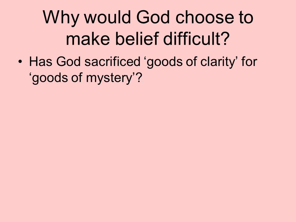 Why would God choose to make belief difficult? Has God sacrificed goods of clarity for goods of mystery?