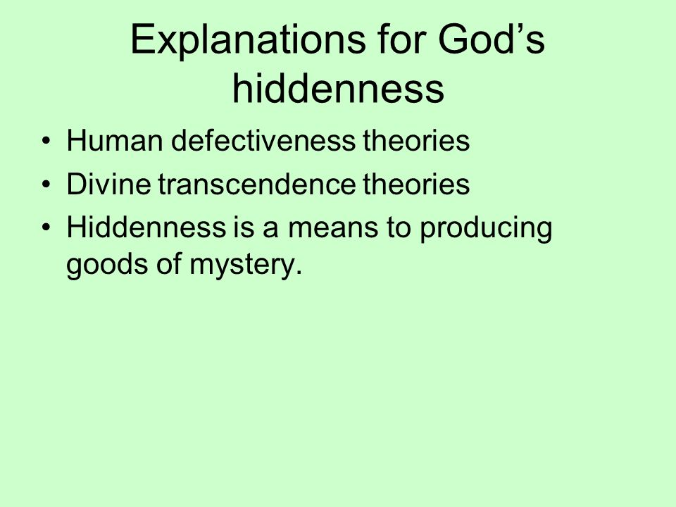 Explanations for Gods hiddenness Human defectiveness theories Divine transcendence theories Hiddenness is a means to producing goods of mystery.