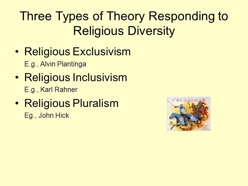 Three Types of Theory Responding to Religious Diversity Religious Exclusivism E.g., Alvin Plantinga Religious Inclusivism E.g., Karl Rahner Religious Pluralism Eg., John Hick