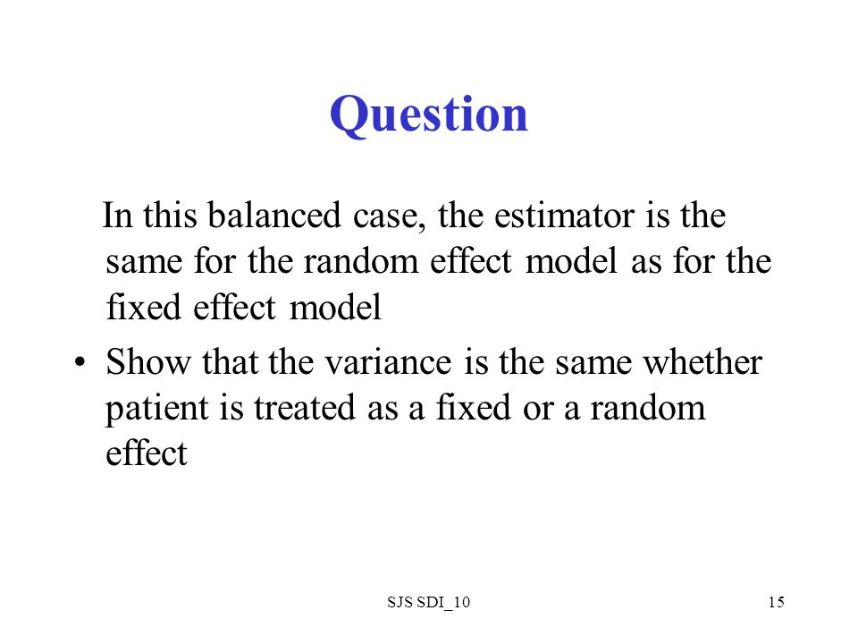 SJS SDI_1015 Question In this balanced case, the estimator is the same for the random effect model as for the fixed effect model Show that the variance is the same whether patient is treated as a fixed or a random effect