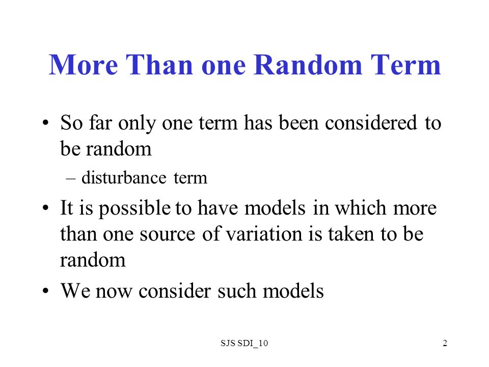 SJS SDI_102 More Than one Random Term So far only one term has been considered to be random –disturbance term It is possible to have models in which m