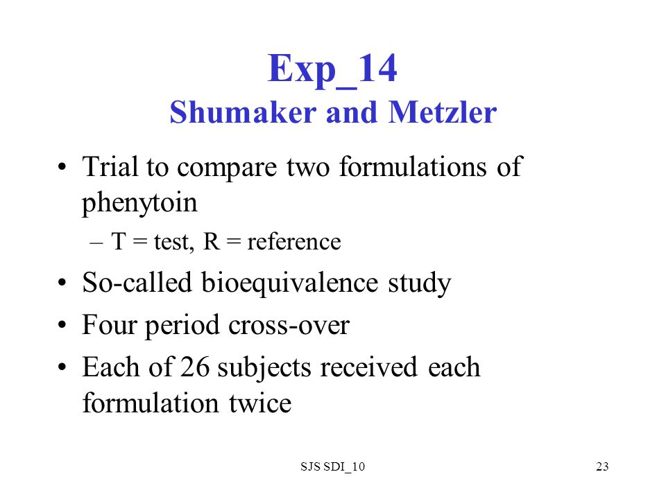 SJS SDI_1023 Exp_14 Shumaker and Metzler Trial to compare two formulations of phenytoin –T = test, R = reference So-called bioequivalence study Four period cross-over Each of 26 subjects received each formulation twice