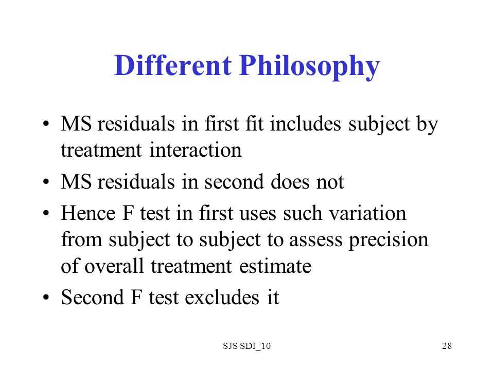 SJS SDI_1028 Different Philosophy MS residuals in first fit includes subject by treatment interaction MS residuals in second does not Hence F test in first uses such variation from subject to subject to assess precision of overall treatment estimate Second F test excludes it