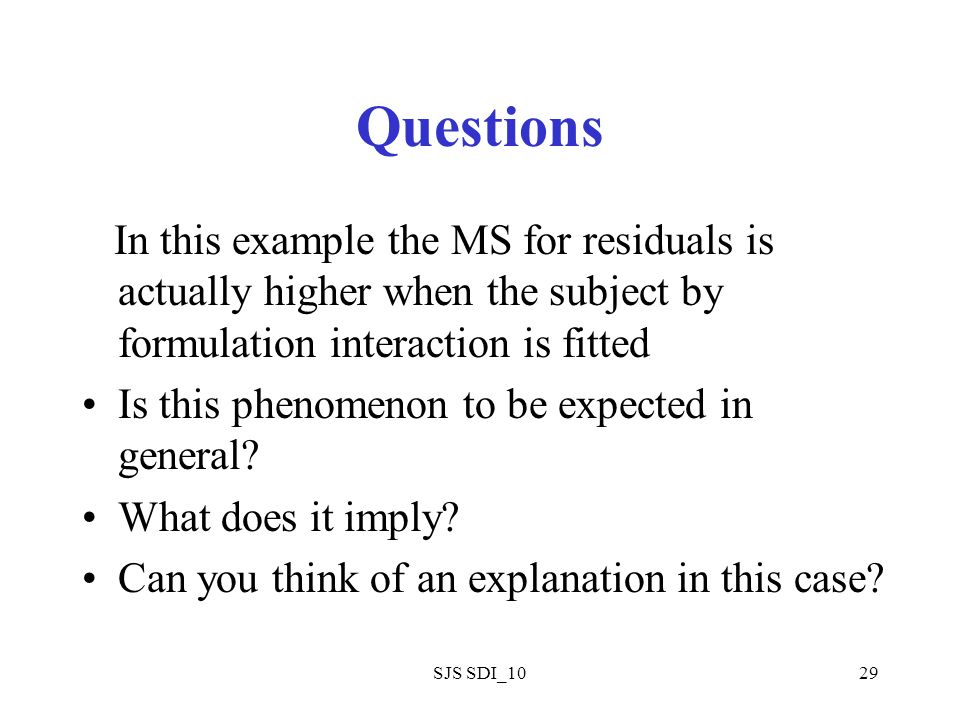 SJS SDI_1029 Questions In this example the MS for residuals is actually higher when the subject by formulation interaction is fitted Is this phenomenon to be expected in general.
