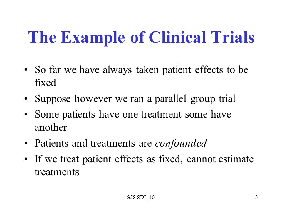 SJS SDI_103 The Example of Clinical Trials So far we have always taken patient effects to be fixed Suppose however we ran a parallel group trial Some patients have one treatment some have another Patients and treatments are confounded If we treat patient effects as fixed, cannot estimate treatments