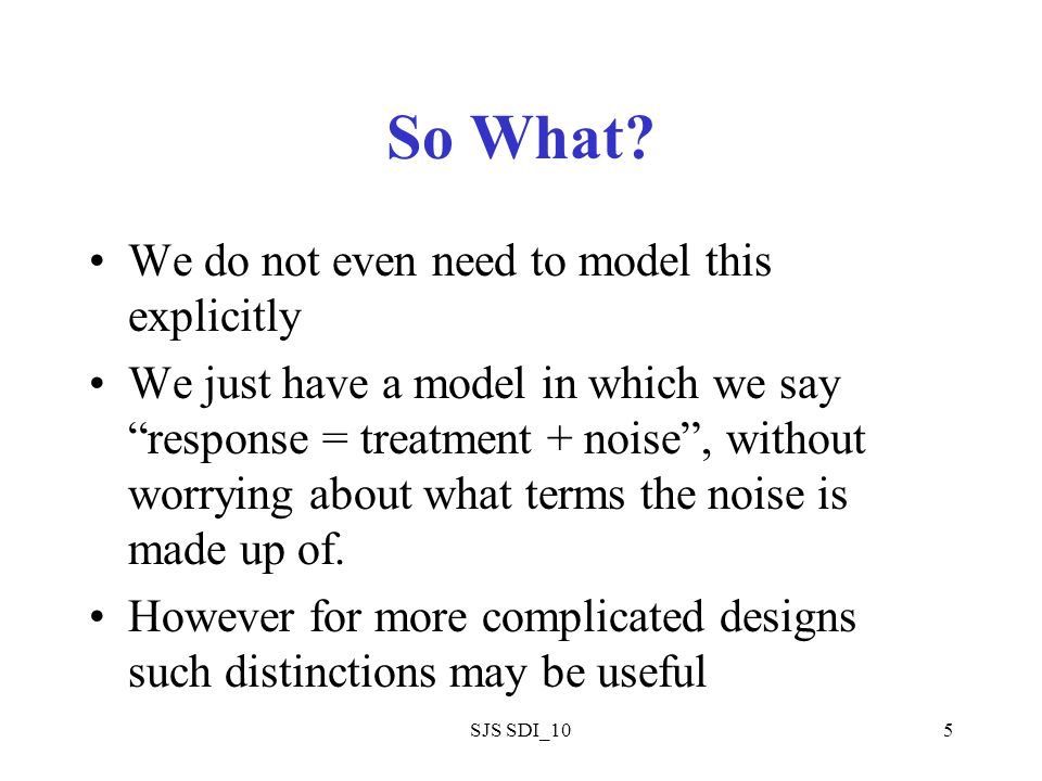SJS SDI_105 So What? We do not even need to model this explicitly We just have a model in which we say response = treatment + noise, without worrying