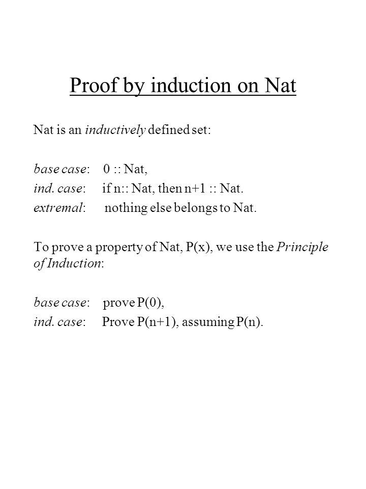 Proof by induction on Nat Nat is an inductively defined set: base case: 0 :: Nat, ind.