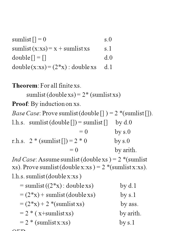 sumlist [] = 0s.0 sumlist (x:xs) = x + sumlist xs s.1 double [] = []d.0 double (x:xs) = (2*x) : double xs d.1 Theorem: For all finite xs.