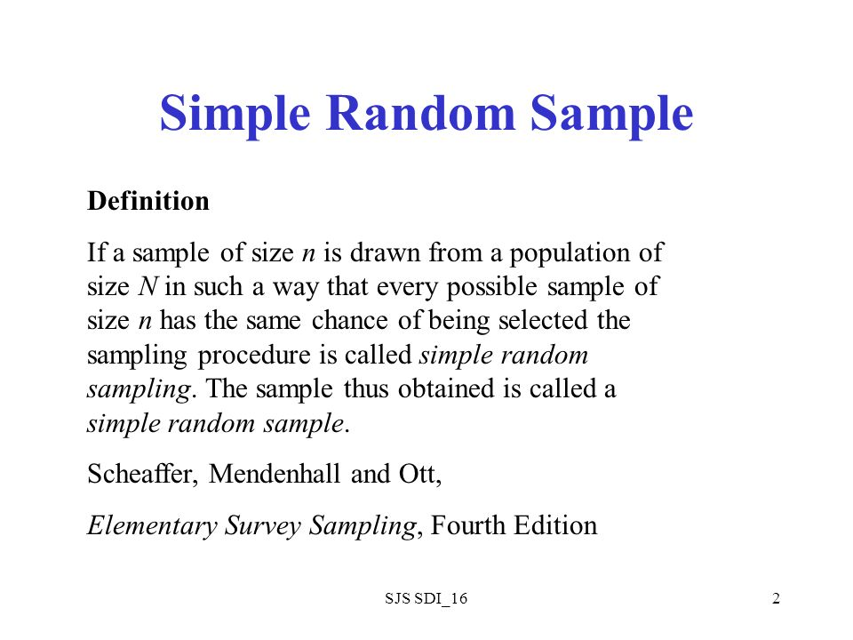 SJS SDI_162 Simple Random Sample Definition If a sample of size n is drawn from a population of size N in such a way that every possible sample of size n has the same chance of being selected the sampling procedure is called simple random sampling.