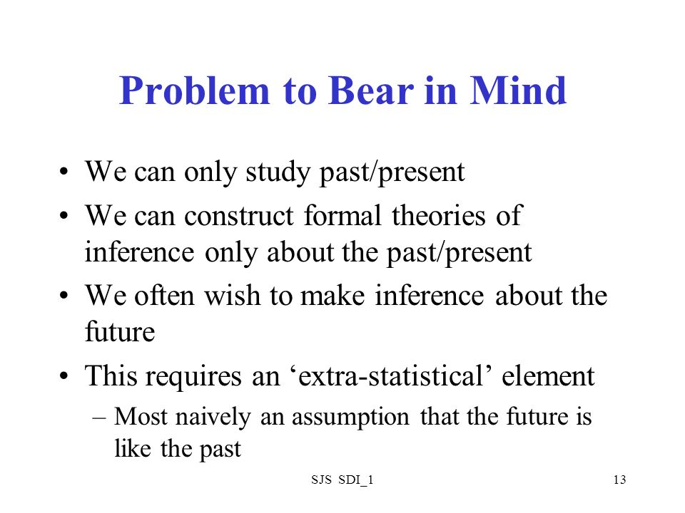 SJS SDI_113 Problem to Bear in Mind We can only study past/present We can construct formal theories of inference only about the past/present We often