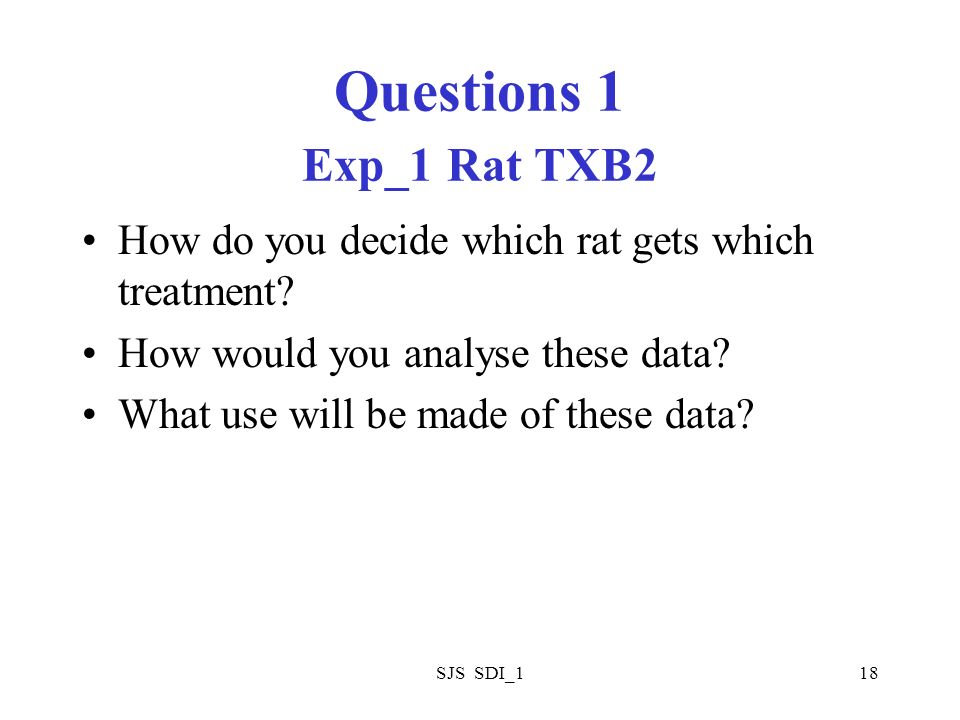 SJS SDI_118 Questions 1 Exp_1 Rat TXB2 How do you decide which rat gets which treatment? How would you analyse these data? What use will be made of th