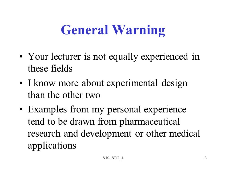 SJS SDI_13 General Warning Your lecturer is not equally experienced in these fields I know more about experimental design than the other two Examples