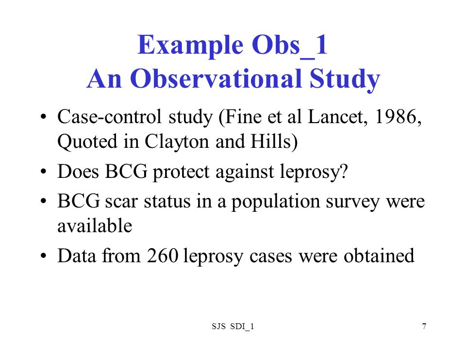 SJS SDI_17 Example Obs_1 An Observational Study Case-control study (Fine et al Lancet, 1986, Quoted in Clayton and Hills) Does BCG protect against lep