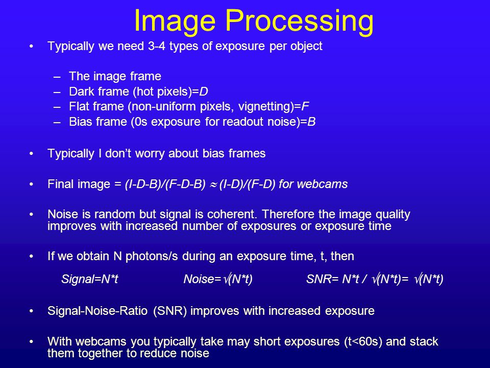 Typically we need 3-4 types of exposure per object –The image frame –Dark frame (hot pixels)=D –Flat frame (non-uniform pixels, vignetting)=F –Bias fr