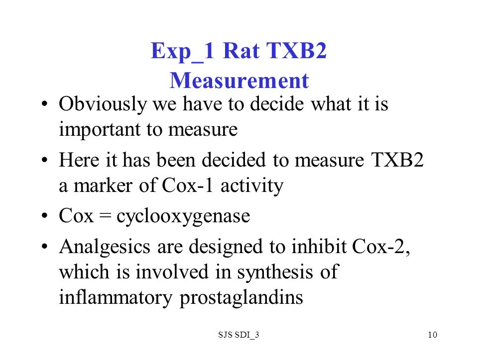 SJS SDI_310 Exp_1 Rat TXB2 Measurement Obviously we have to decide what it is important to measure Here it has been decided to measure TXB2 a marker of Cox-1 activity Cox = cyclooxygenase Analgesics are designed to inhibit Cox-2, which is involved in synthesis of inflammatory prostaglandins