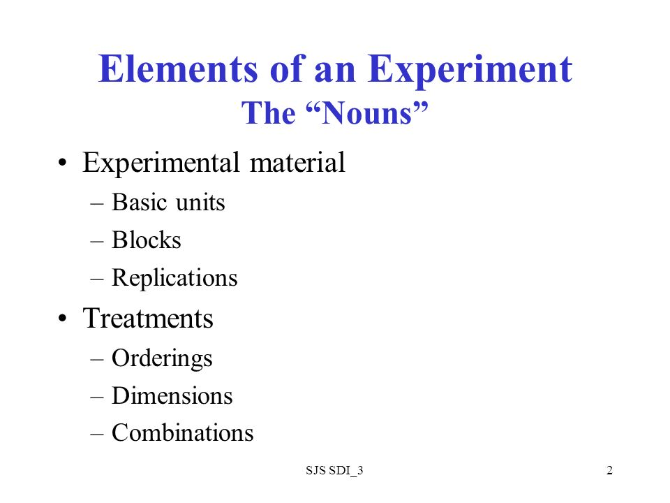 SJS SDI_32 Elements of an Experiment The Nouns Experimental material –Basic units –Blocks –Replications Treatments –Orderings –Dimensions –Combinations