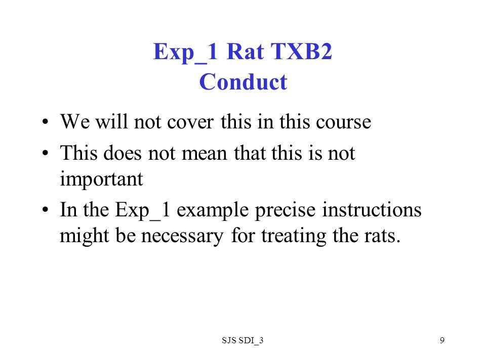 SJS SDI_39 Exp_1 Rat TXB2 Conduct We will not cover this in this course This does not mean that this is not important In the Exp_1 example precise instructions might be necessary for treating the rats.
