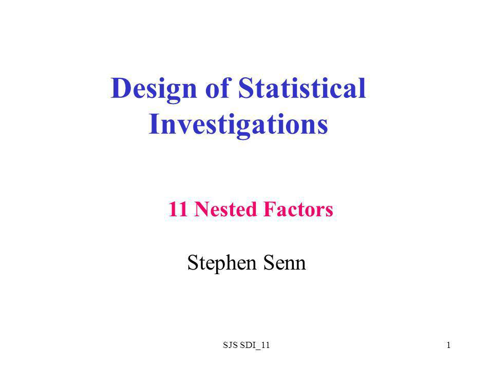 SJS SDI_111 Design of Statistical Investigations Stephen Senn 11 Nested Factors