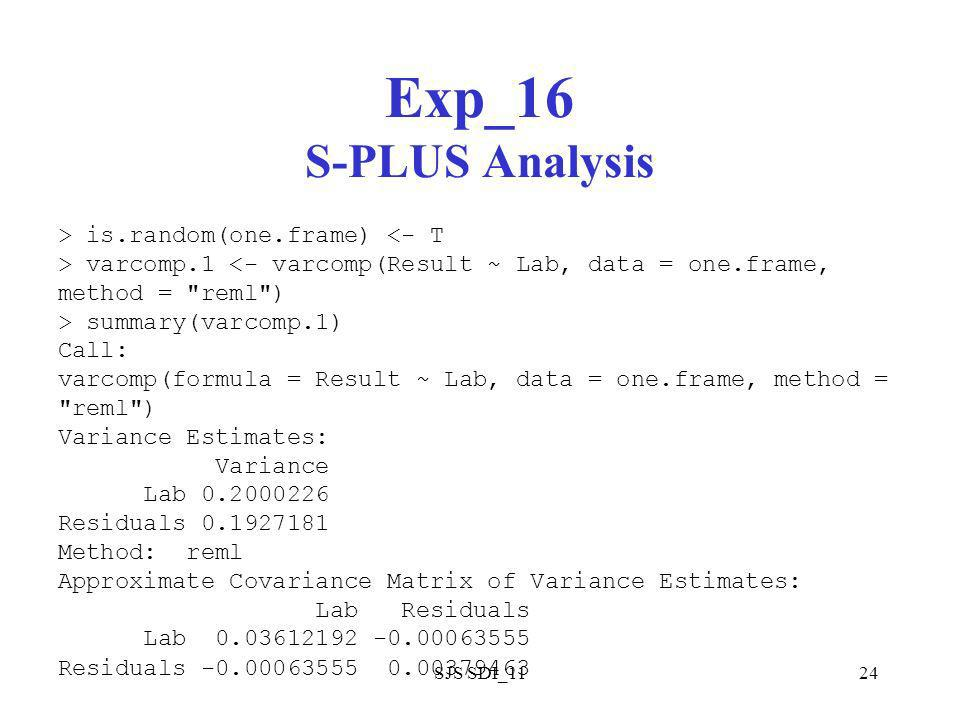 SJS SDI_1124 Exp_16 S-PLUS Analysis > is.random(one.frame) <- T > varcomp.1 <- varcomp(Result ~ Lab, data = one.frame, method = reml ) > summary(varcomp.1) Call: varcomp(formula = Result ~ Lab, data = one.frame, method = reml ) Variance Estimates: Variance Lab Residuals Method: reml Approximate Covariance Matrix of Variance Estimates: Lab Residuals Lab Residuals