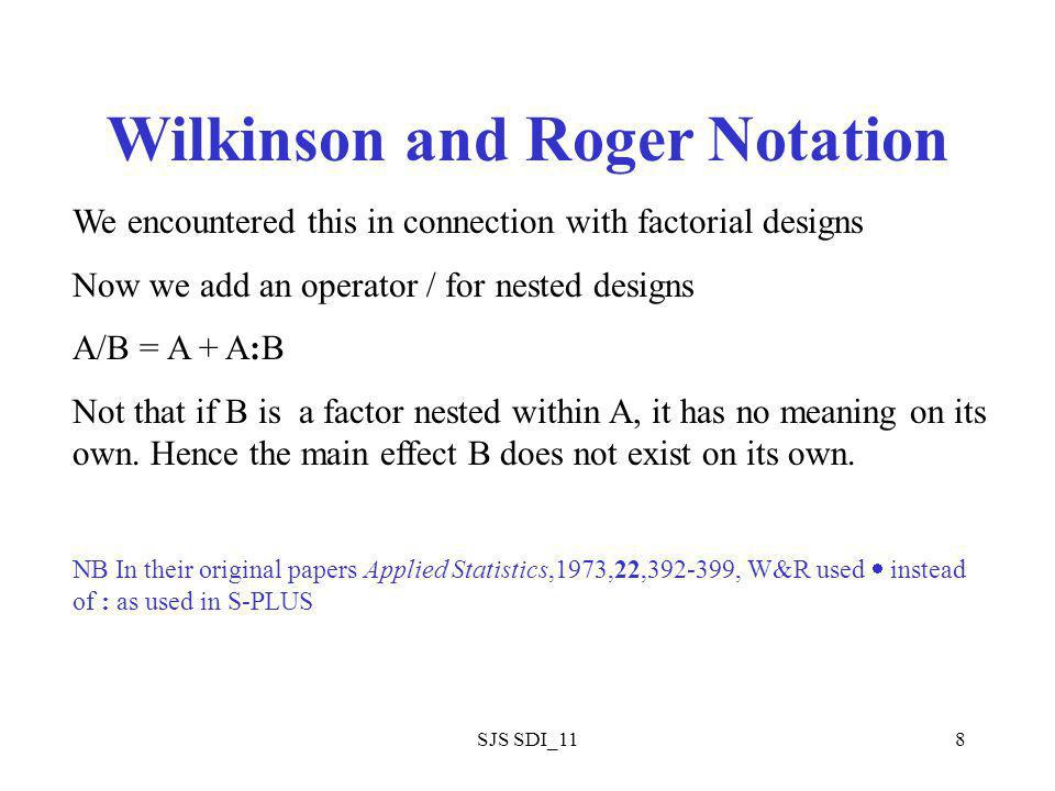 SJS SDI_118 Wilkinson and Roger Notation We encountered this in connection with factorial designs Now we add an operator / for nested designs A/B = A + A:B Not that if B is a factor nested within A, it has no meaning on its own.