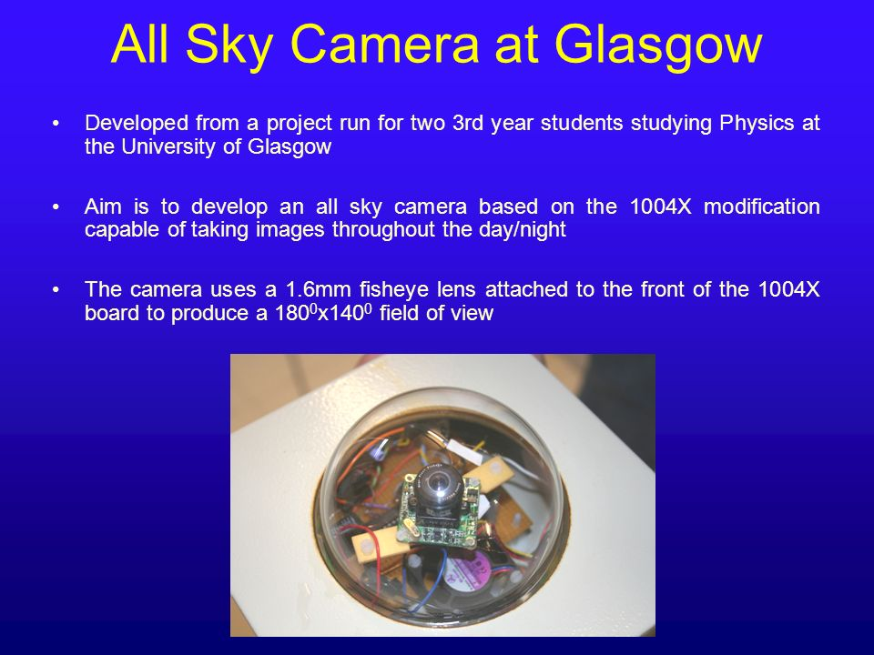 All Sky Camera at Glasgow Developed from a project run for two 3rd year students studying Physics at the University of Glasgow Aim is to develop an al