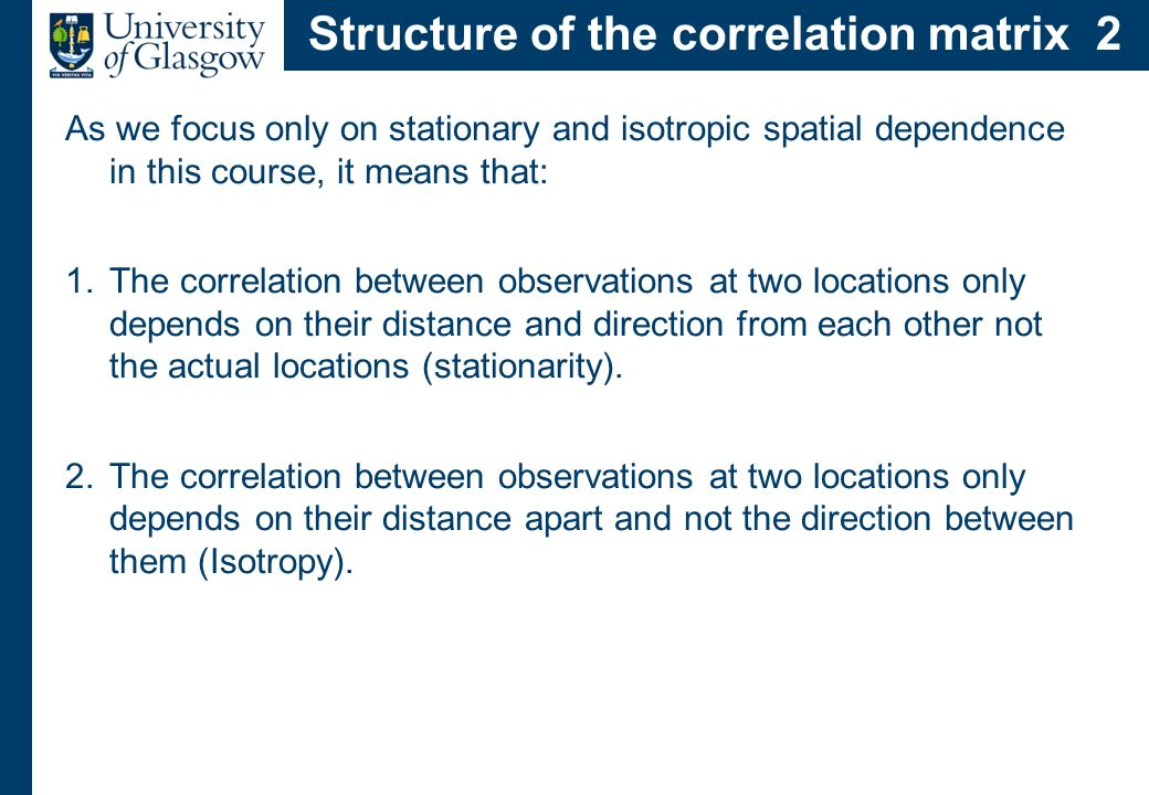 Structure of the correlation matrix 2 As we focus only on stationary and isotropic spatial dependence in this course, it means that: 1.The correlation