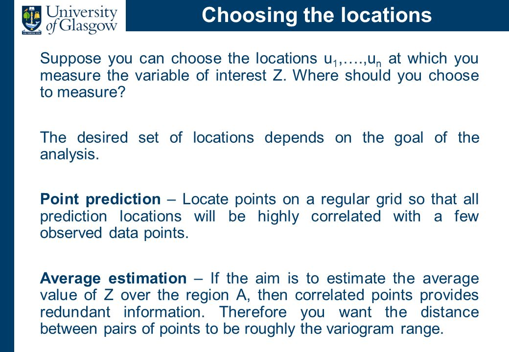 Choosing the locations Suppose you can choose the locations u 1,….,u n at which you measure the variable of interest Z. Where should you choose to mea